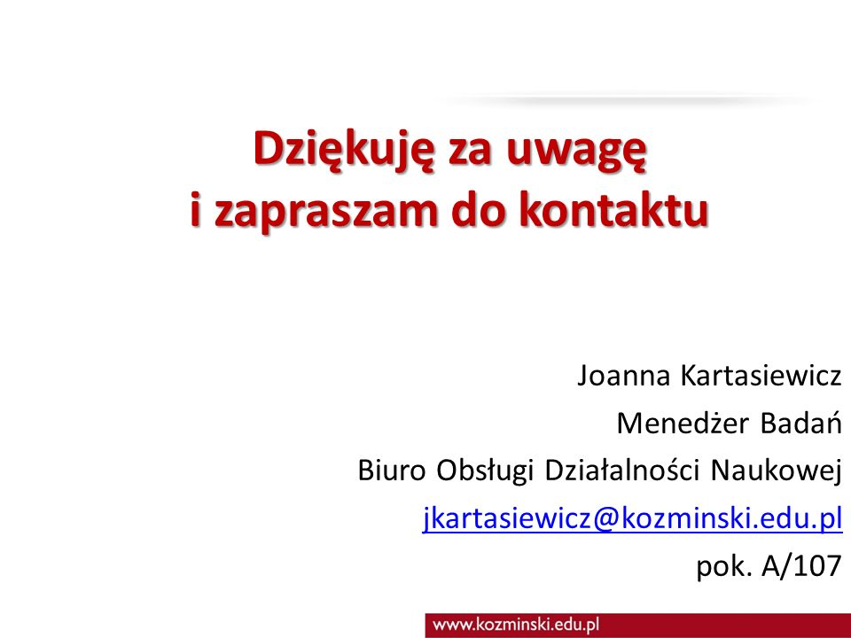 Dziękuję za uwagę i zapraszam do kontaktu Joanna Kartasiewicz Menedżer Badań Biuro Obsługi Działalności Naukowej jkartasiewicz@kozminski.edu.pl pok.