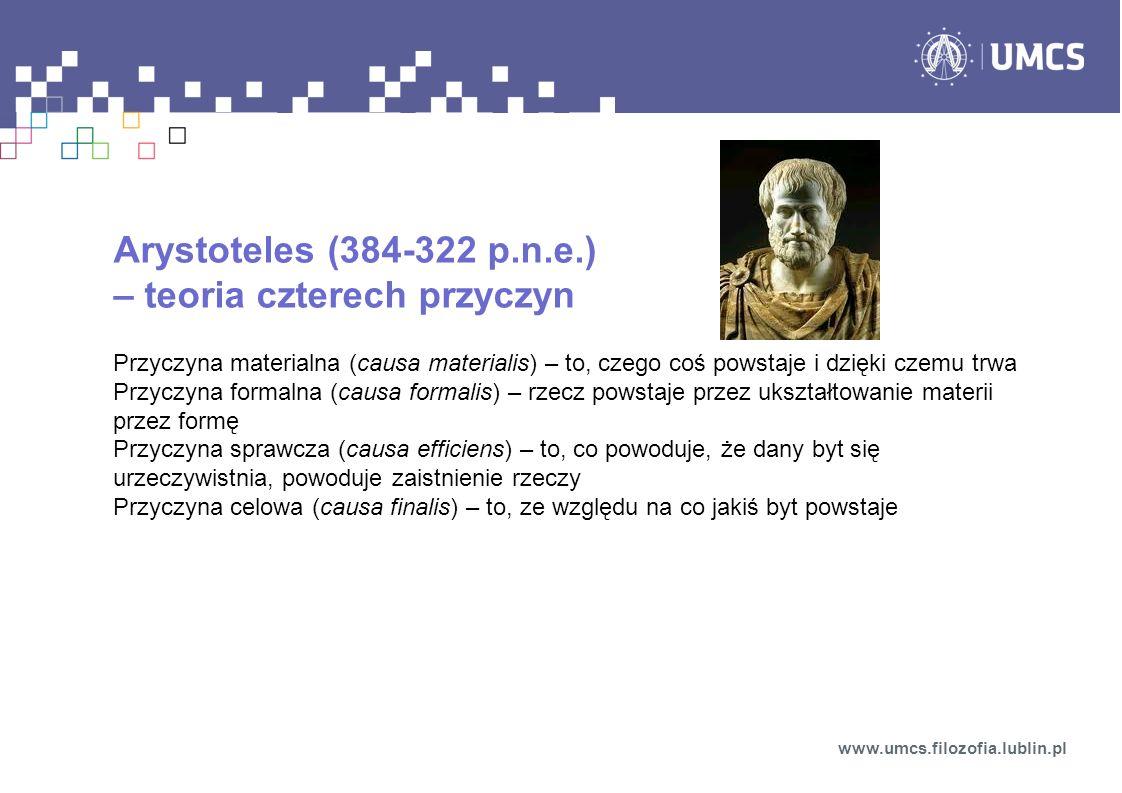 Arystoteles (384-322 p.n.e.) – teoria czterech przyczyn Przyczyna materialna (causa materialis) – to, czego coś powstaje i dzięki czemu trwa Przyczyna formalna (causa formalis) – rzecz powstaje przez ukształtowanie materii przez formę Przyczyna sprawcza (causa efficiens) – to, co powoduje, że dany byt się urzeczywistnia, powoduje zaistnienie rzeczy Przyczyna celowa (causa finalis) – to, ze względu na co jakiś byt powstaje www.umcs.filozofia.lublin.pl