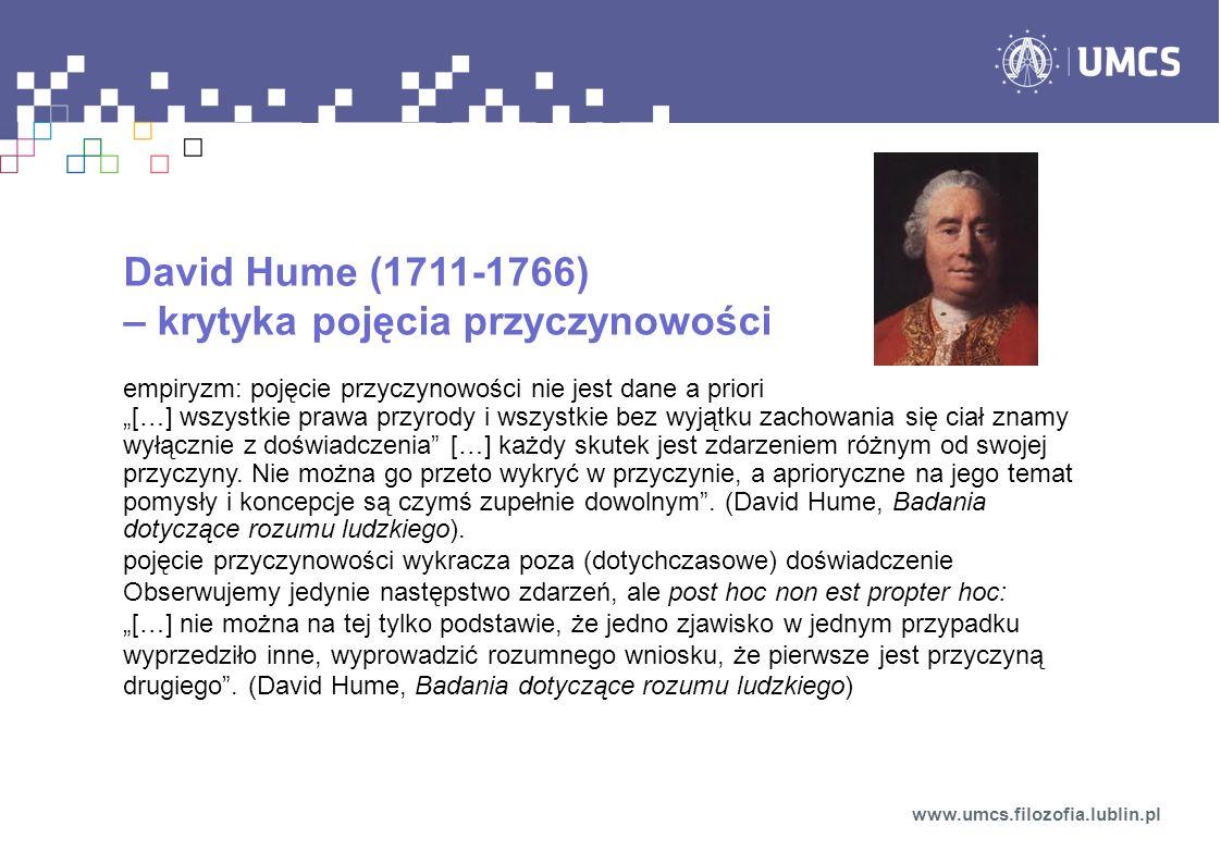 """David Hume (1711-1766) – krytyka pojęcia przyczynowości empiryzm: pojęcie przyczynowości nie jest dane a priori """"[…] wszystkie prawa przyrody i wszystkie bez wyjątku zachowania się ciał znamy wyłącznie z doświadczenia […] każdy skutek jest zdarzeniem różnym od swojej przyczyny."""
