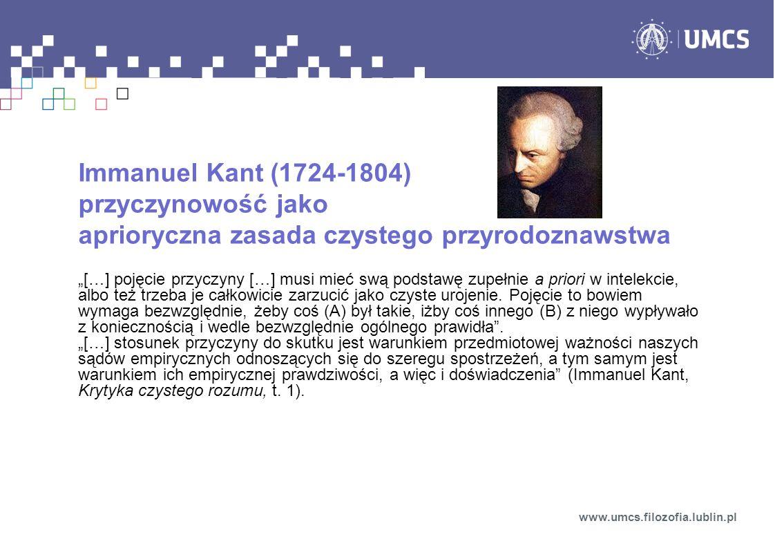"""Immanuel Kant (1724-1804) przyczynowość jako aprioryczna zasada czystego przyrodoznawstwa """"[…] pojęcie przyczyny […] musi mieć swą podstawę zupełnie a priori w intelekcie, albo też trzeba je całkowicie zarzucić jako czyste urojenie."""
