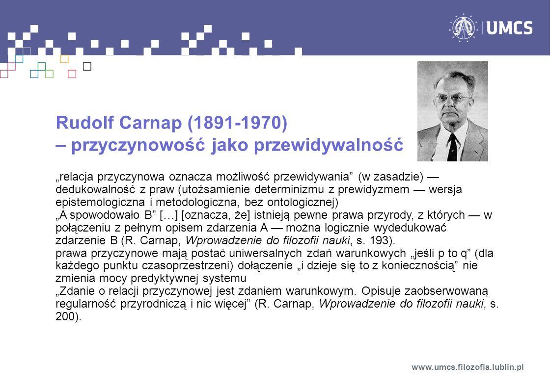 """Rudolf Carnap (1891-1970) – przyczynowość jako przewidywalność """"relacja przyczynowa oznacza możliwość przewidywania (w zasadzie) — dedukowalność z praw (utożsamienie determinizmu z prewidyzmem — wersja epistemologiczna i metodologiczna, bez ontologicznej) """"A spowodowało B […] [oznacza, że] istnieją pewne prawa przyrody, z których — w połączeniu z pełnym opisem zdarzenia A — można logicznie wydedukować zdarzenie B (R."""