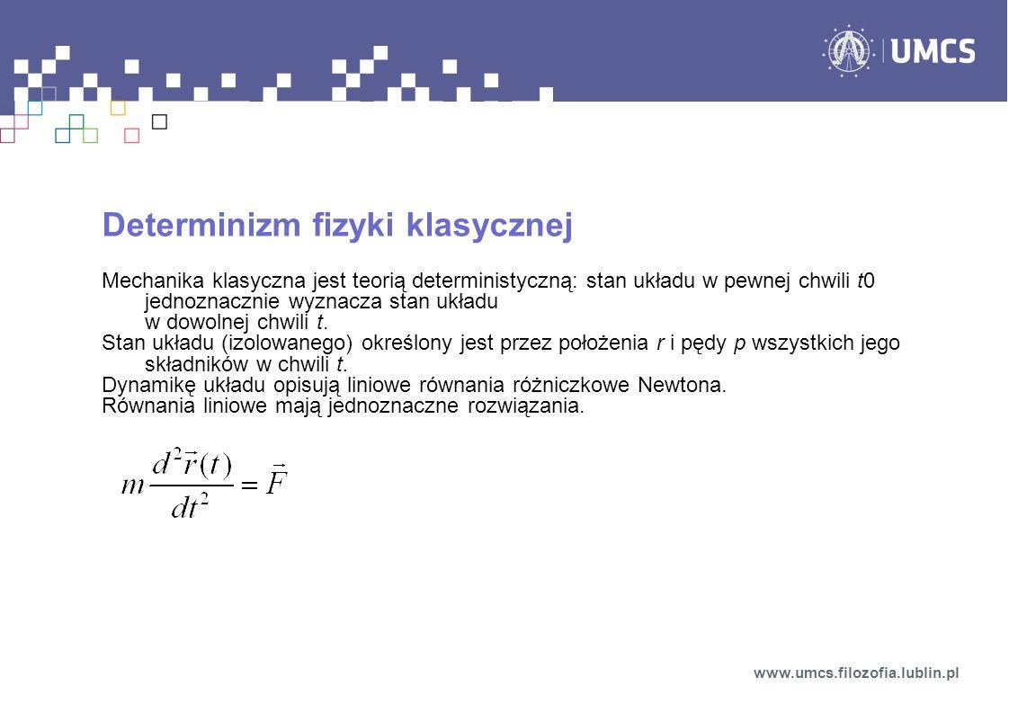 Determinizm fizyki klasycznej Mechanika klasyczna jest teorią deterministyczną: stan układu w pewnej chwili t0 jednoznacznie wyznacza stan układu w dowolnej chwili t.