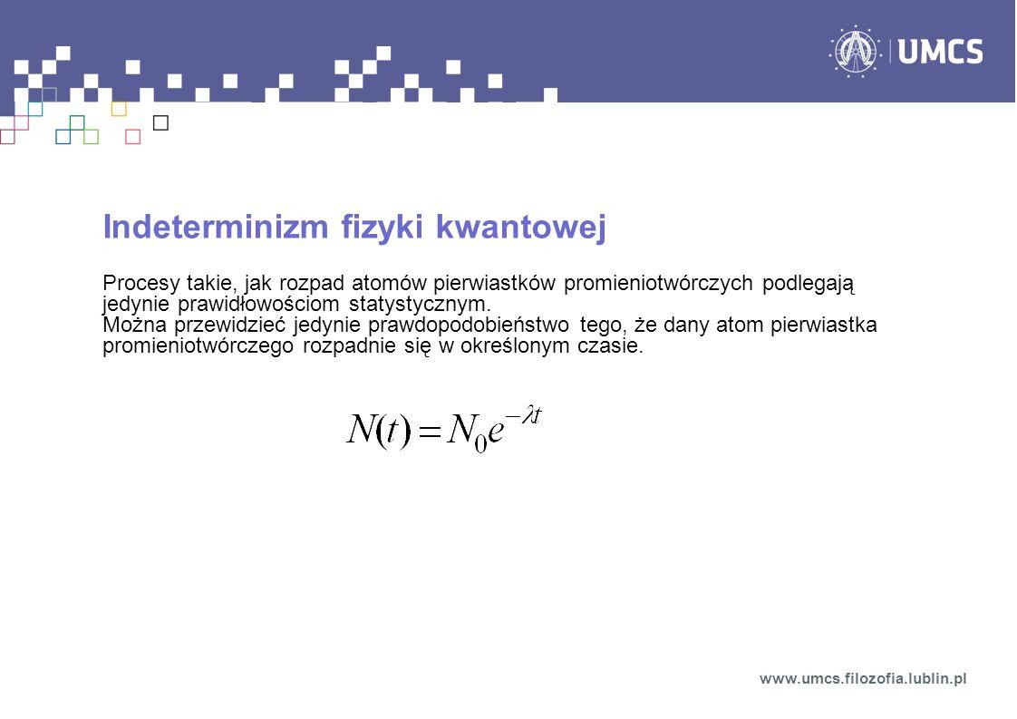 Indeterminizm fizyki kwantowej Procesy takie, jak rozpad atomów pierwiastków promieniotwórczych podlegają jedynie prawidłowościom statystycznym.