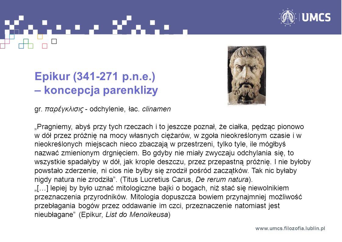 """Epikur (341-271 p.n.e.) – koncepcja parenklizy gr. παρέγκλισις - odchylenie, łac. clinamen """"Pragniemy, abyś przy tych rzeczach i to jeszcze poznał, że"""