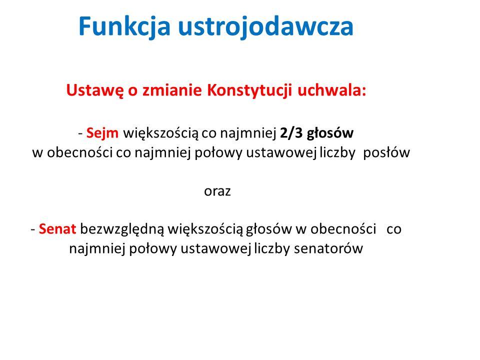 Funkcja ustrojodawcza Ustawę o zmianie Konstytucji uchwala: - Sejm większością co najmniej 2/3 głosów w obecności co najmniej połowy ustawowej liczby