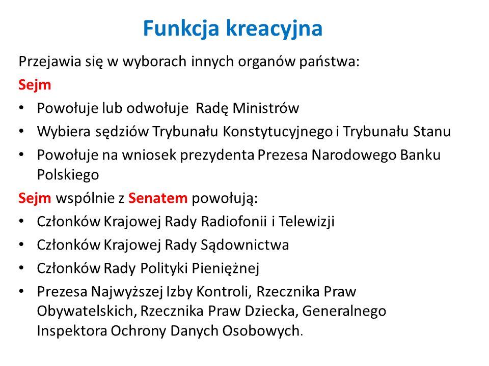 Funkcja kreacyjna Przejawia się w wyborach innych organów państwa: Sejm Powołuje lub odwołuje Radę Ministrów Wybiera sędziów Trybunału Konstytucyjnego