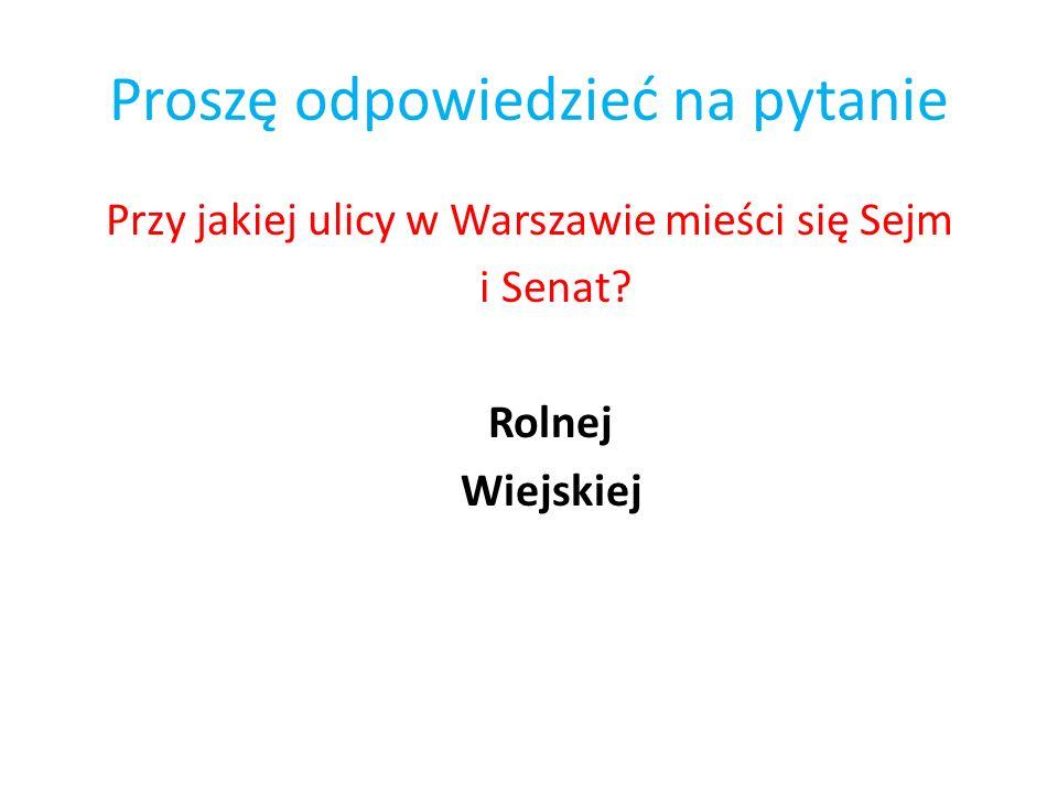 Proszę odpowiedzieć na pytanie Przy jakiej ulicy w Warszawie mieści się Sejm i Senat? Rolnej Wiejskiej
