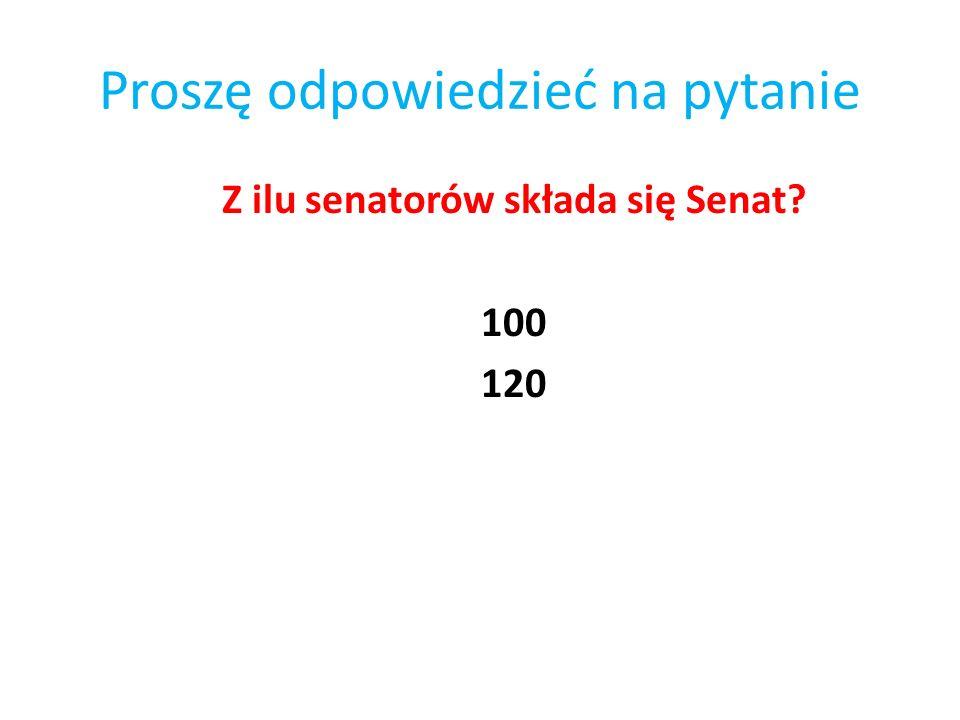 Proszę odpowiedzieć na pytanie Z ilu senatorów składa się Senat? 100 120