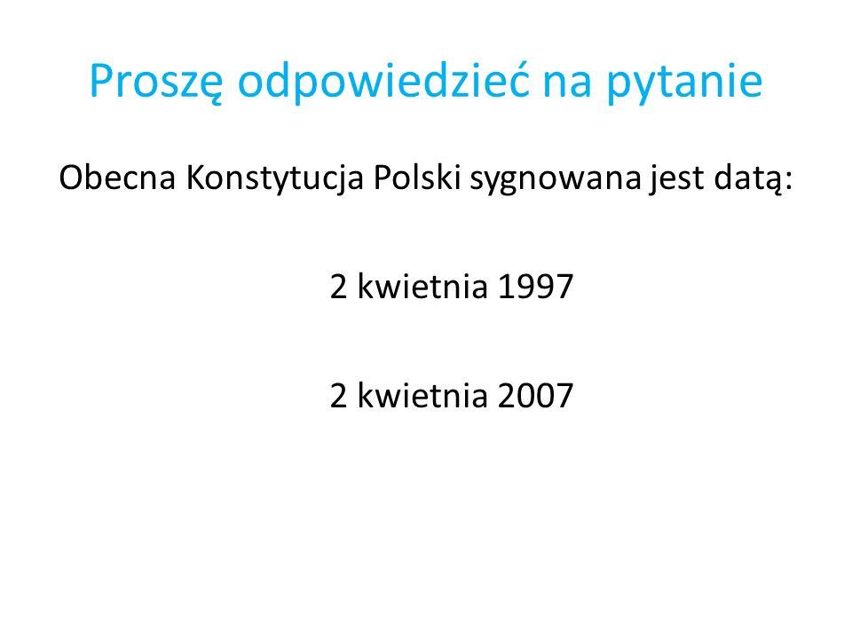 Proszę odpowiedzieć na pytanie Obecna Konstytucja Polski sygnowana jest datą: 2 kwietnia 1997 2 kwietnia 2007