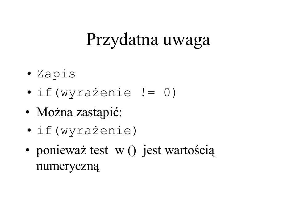 Przydatna uwaga Zapis if(wyrażenie != 0) Można zastąpić: if(wyrażenie) ponieważ test w () jest wartością numeryczną