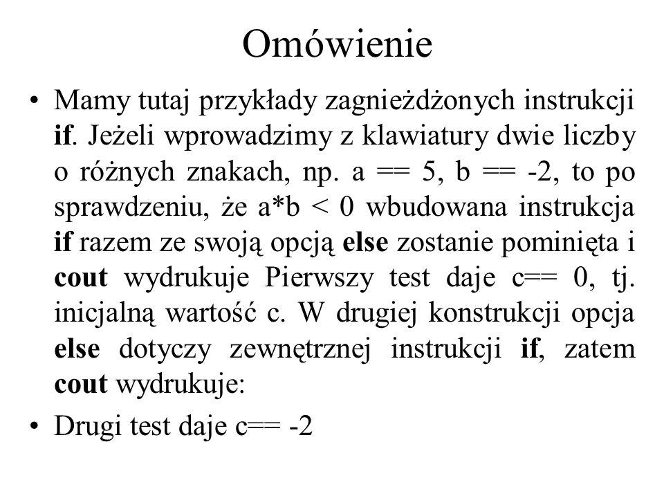 Omówienie Mamy tutaj przykłady zagnieżdżonych instrukcji if. Jeżeli wprowadzimy z klawiatury dwie liczby o różnych znakach, np. a == 5, b == -2, to po