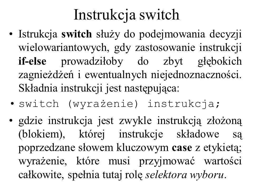 Instrukcja switch Istrukcja switch służy do podejmowania decyzji wielowariantowych, gdy zastosowanie instrukcji if-else prowadziłoby do zbyt głębokich