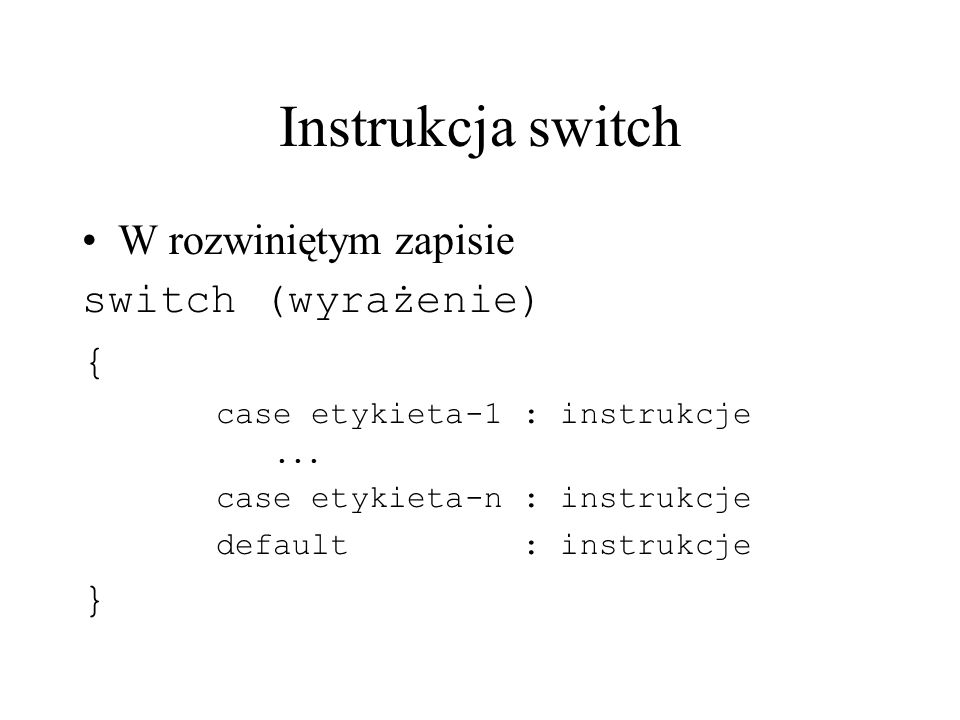 Instrukcja switch W rozwiniętym zapisie switch (wyrażenie) { case etykieta-1 : instrukcje... case etykieta-n : instrukcje default : instrukcje }
