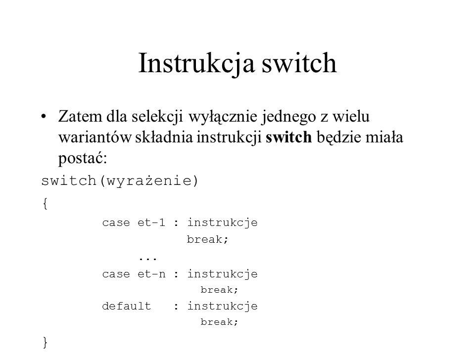 Instrukcja switch Zatem dla selekcji wyłącznie jednego z wielu wariantów składnia instrukcji switch będzie miała postać: switch(wyrażenie) { case et-1