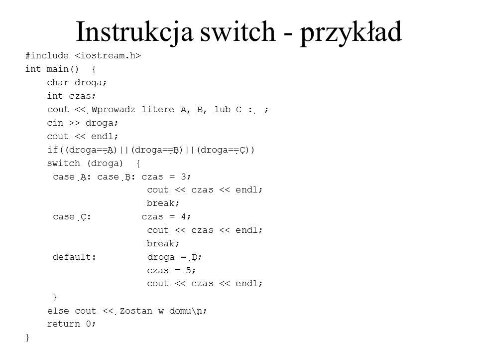 Instrukcja switch - przykład #include int main() { char droga; int czas; cout <<  Wprowadz litere A, B, lub C :  ; cin >> droga; cout << endl; if((d