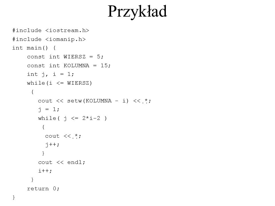 Przykład #include int main() { const int WIERSZ = 5; const int KOLUMNA = 15; int j, i = 1; while(i <= WIERSZ) { cout << setw(KOLUMNA - i) <<  *  ; j