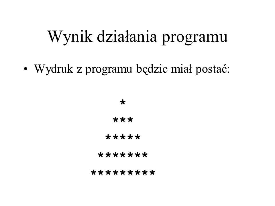 Wynik działania programu Wydruk z programu będzie miał postać: * *** ***** ******* *********