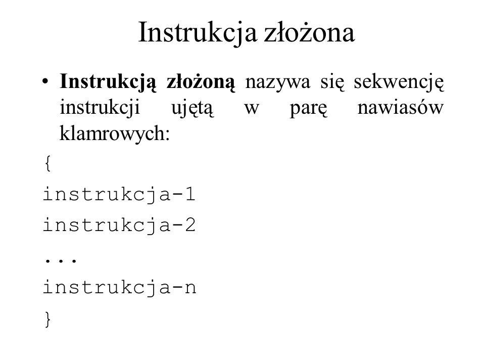 Instrukcja złożona Instrukcją złożoną nazywa się sekwencję instrukcji ujętą w parę nawiasów klamrowych: { instrukcja-1 instrukcja-2... instrukcja-n }