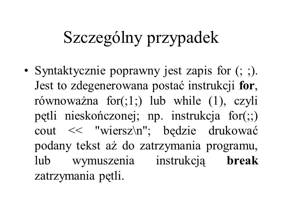 Szczególny przypadek Syntaktycznie poprawny jest zapis for (; ;). Jest to zdegenerowana postać instrukcji for, równoważna for(;1;) lub while (1), czyl