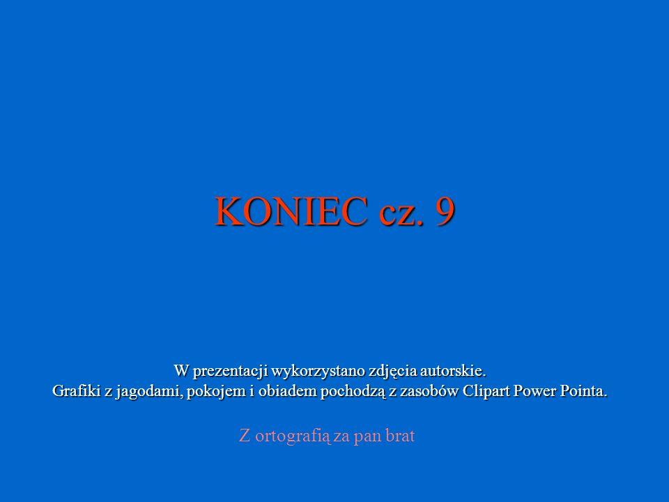 KONIEC cz. 9 Z ortografią za pan brat W prezentacji wykorzystano zdjęcia autorskie. Grafiki z jagodami, pokojem i obiadem pochodzą z zasobów Clipart P