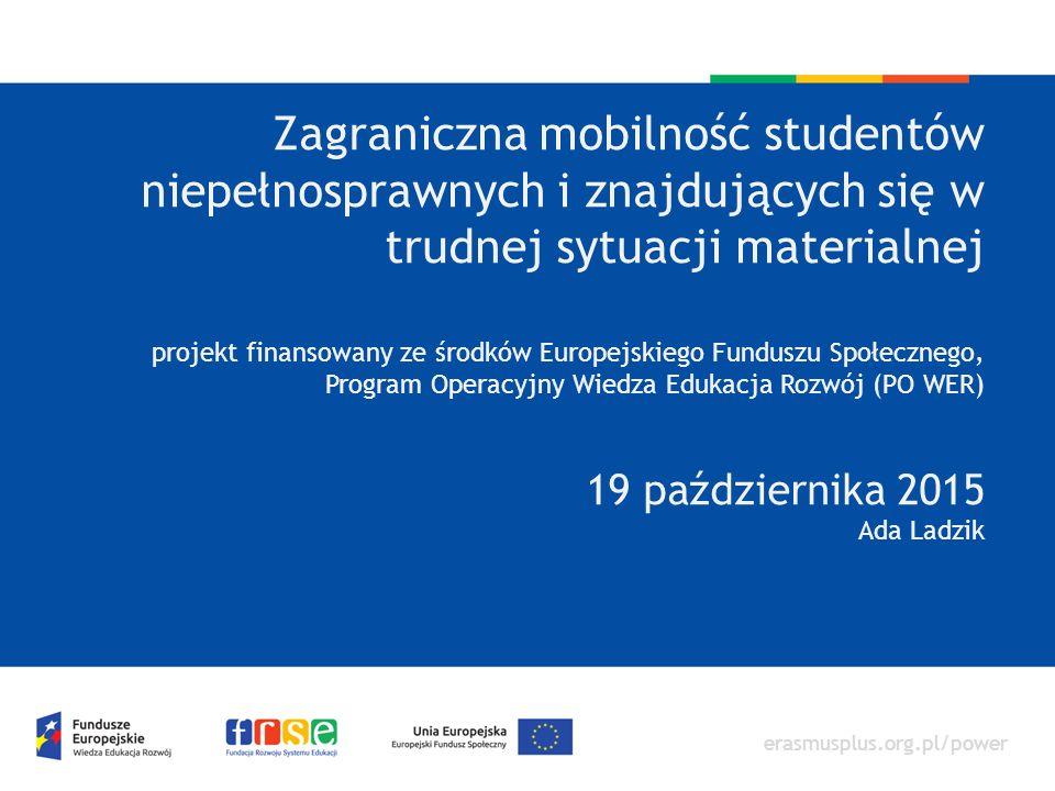 erasmusplus.org.pl/power Zagraniczna mobilność studentów niepełnosprawnych i znajdujących się w trudnej sytuacji materialnej projekt finansowany ze środków Europejskiego Funduszu Społecznego, Program Operacyjny Wiedza Edukacja Rozwój (PO WER) 19 października 2015 Ada Ladzik