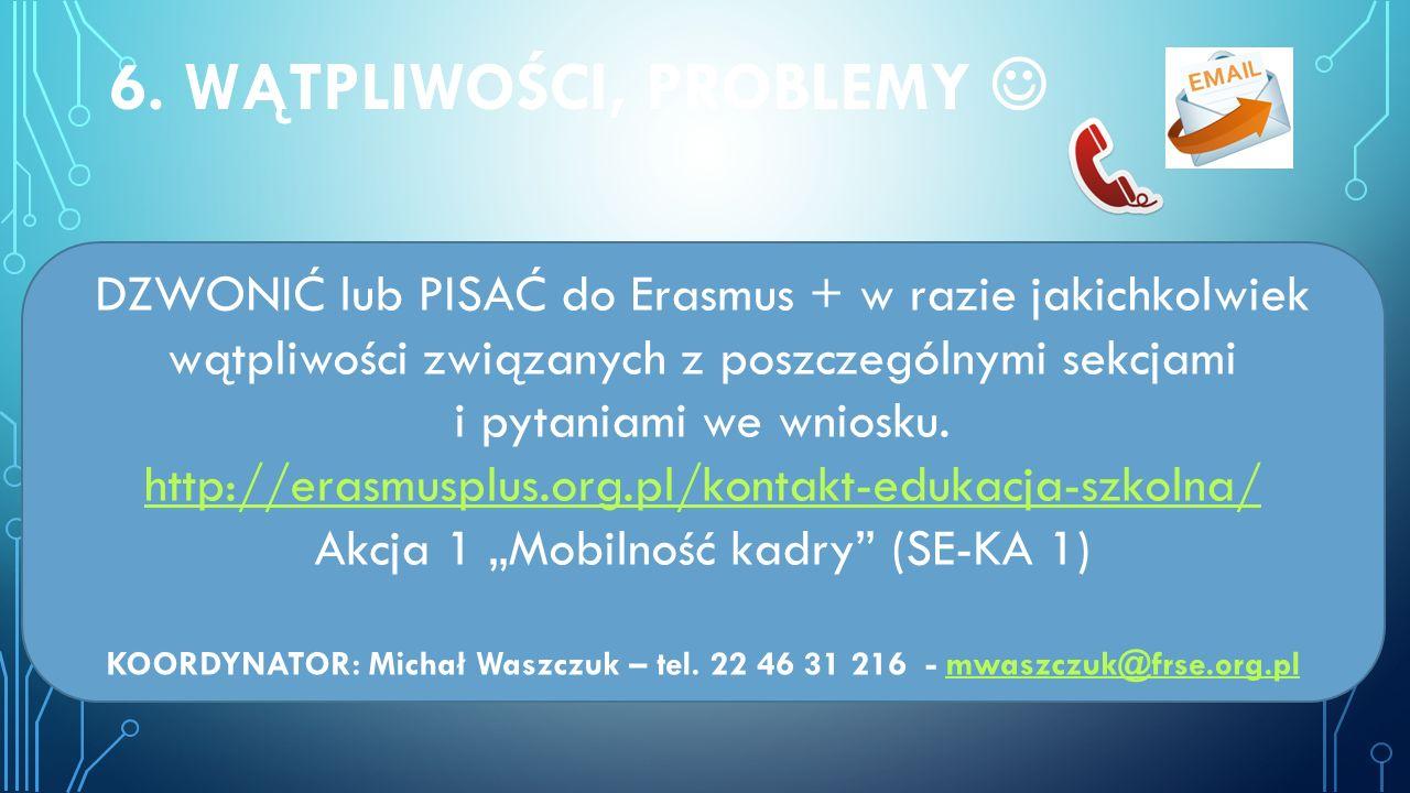 6. WĄTPLIWOŚCI, PROBLEMY DZWONIĆ lub PISAĆ do Erasmus + w razie jakichkolwiek wątpliwości związanych z poszczególnymi sekcjami i pytaniami we wniosku.