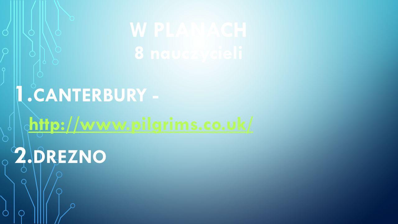 W PLANACH 8 nauczycieli 1. CANTERBURY - http://www.pilgrims.co.uk/ http://www.pilgrims.co.uk/ 2. DREZNO