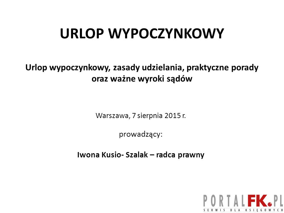 URLOP WYPOCZYNKOWY Urlop wypoczynkowy, zasady udzielania, praktyczne porady oraz ważne wyroki sądów Warszawa, 7 sierpnia 2015 r. prowadzący: Iwona Kus