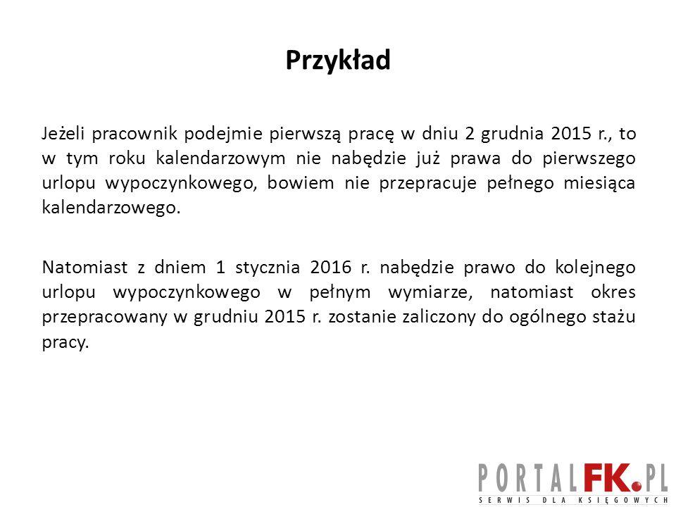 Przykład Jeżeli pracownik podejmie pierwszą pracę w dniu 2 grudnia 2015 r., to w tym roku kalendarzowym nie nabędzie już prawa do pierwszego urlopu wy
