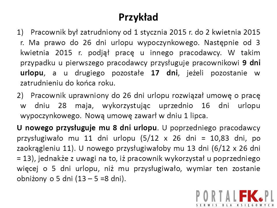 Przykład 1)Pracownik był zatrudniony od 1 stycznia 2015 r. do 2 kwietnia 2015 r. Ma prawo do 26 dni urlopu wypoczynkowego. Następnie od 3 kwietnia 201