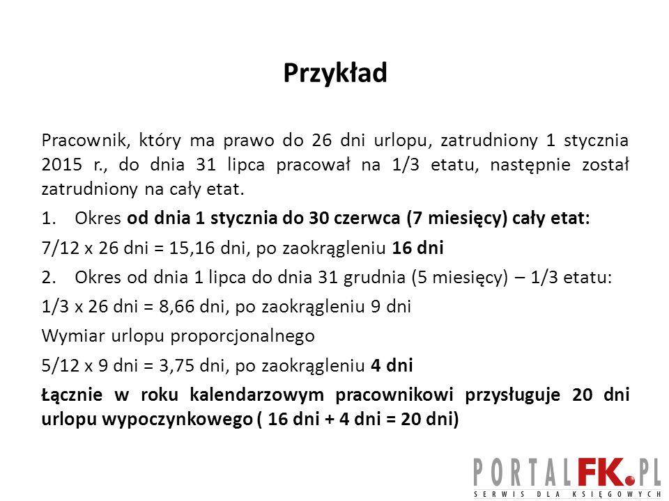 Przykład Pracownik, który ma prawo do 26 dni urlopu, zatrudniony 1 stycznia 2015 r., do dnia 31 lipca pracował na 1/3 etatu, następnie został zatrudni