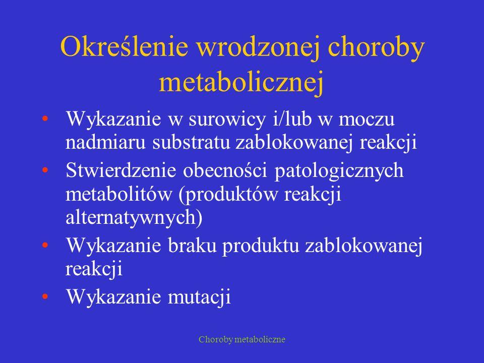 Choroby metaboliczne Określenie wrodzonej choroby metabolicznej Wykazanie w surowicy i/lub w moczu nadmiaru substratu zablokowanej reakcji Stwierdzeni