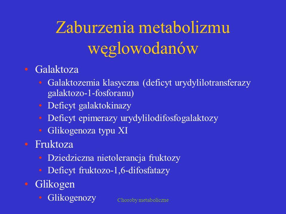Choroby metaboliczne Zaburzenia metabolizmu węglowodanów Galaktoza Galaktozemia klasyczna (deficyt urydylilotransferazy galaktozo-1-fosforanu) Deficyt