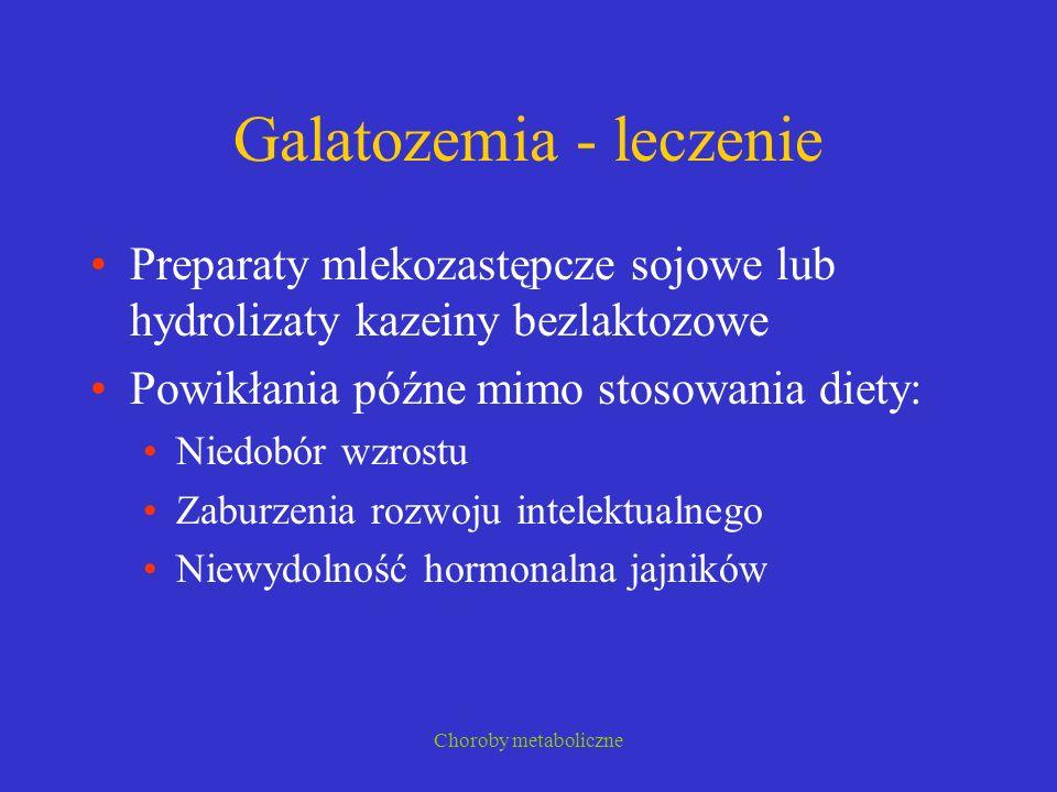 Choroby metaboliczne Galatozemia - leczenie Preparaty mlekozastępcze sojowe lub hydrolizaty kazeiny bezlaktozowe Powikłania późne mimo stosowania diet