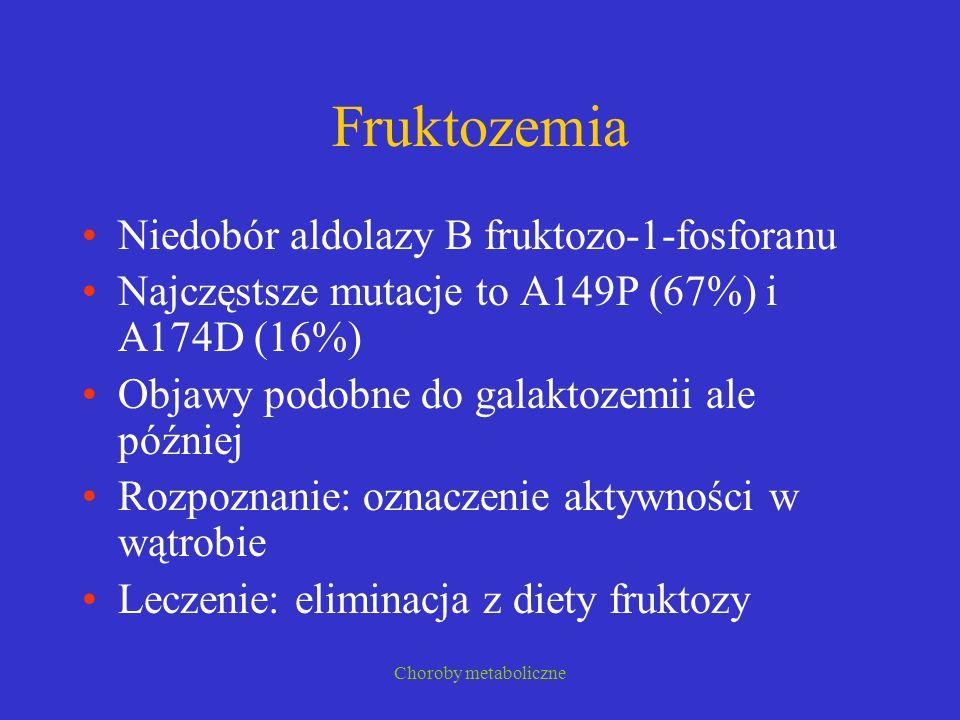 Choroby metaboliczne Fruktozemia Niedobór aldolazy B fruktozo-1-fosforanu Najczęstsze mutacje to A149P (67%) i A174D (16%) Objawy podobne do galaktoze