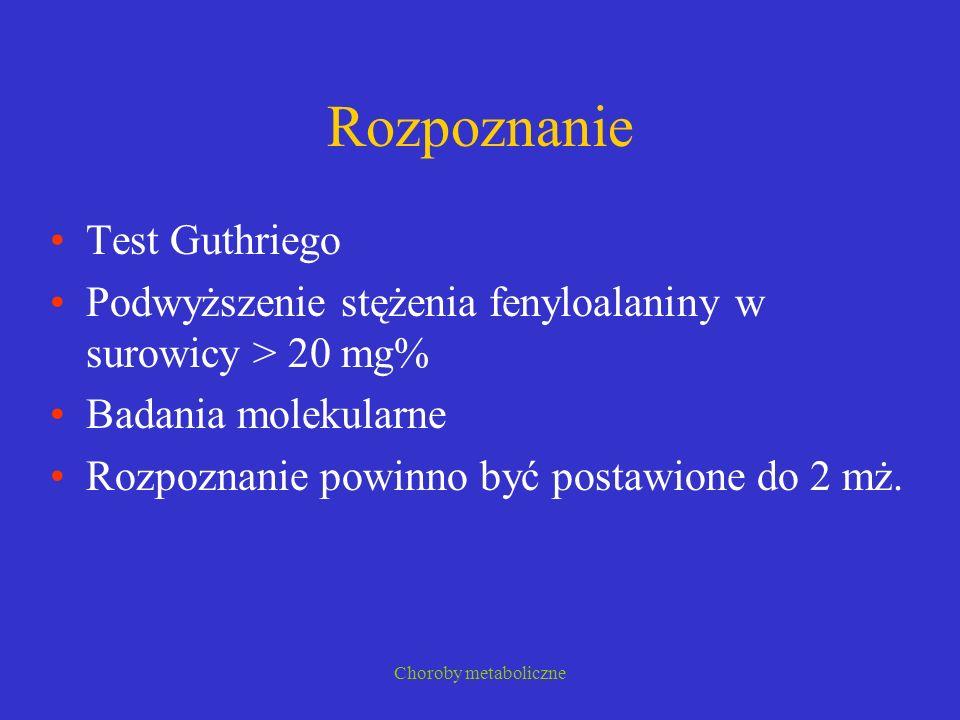 Choroby metaboliczne Rozpoznanie Test Guthriego Podwyższenie stężenia fenyloalaniny w surowicy > 20 mg% Badania molekularne Rozpoznanie powinno być po