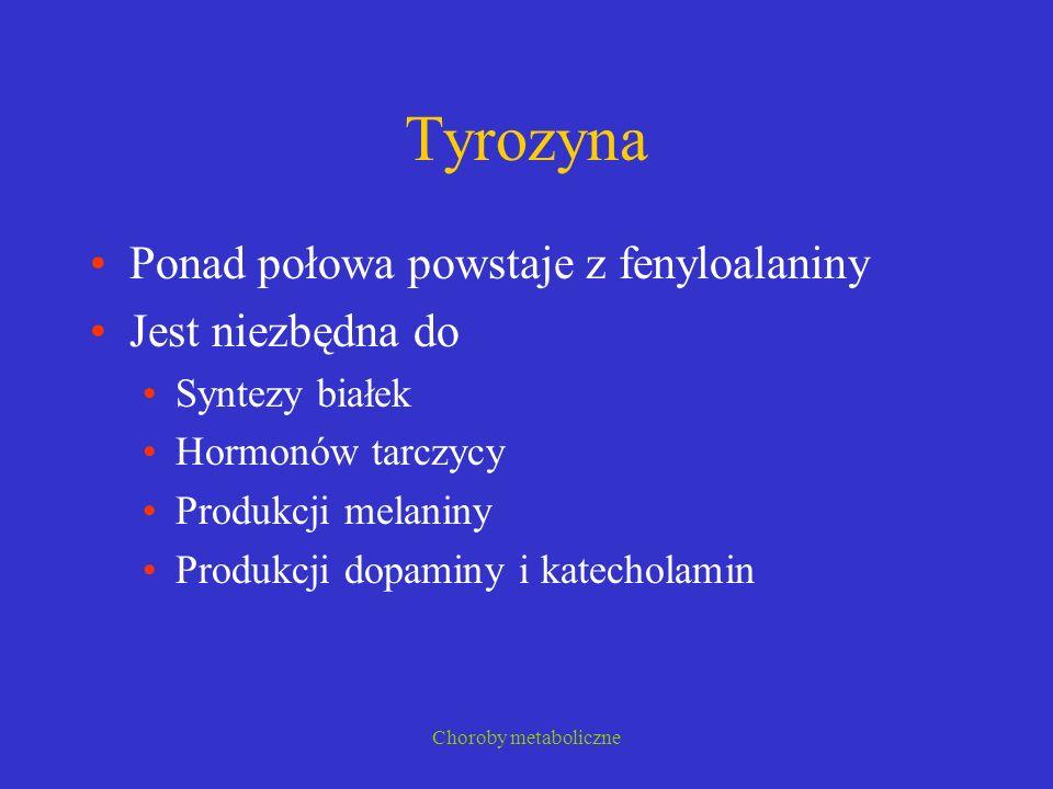 Choroby metaboliczne Tyrozyna Ponad połowa powstaje z fenyloalaniny Jest niezbędna do Syntezy białek Hormonów tarczycy Produkcji melaniny Produkcji do