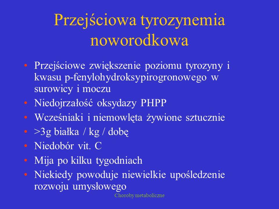Choroby metaboliczne Przejściowa tyrozynemia noworodkowa Przejściowe zwiększenie poziomu tyrozyny i kwasu p-fenylohydroksypirogronowego w surowicy i m