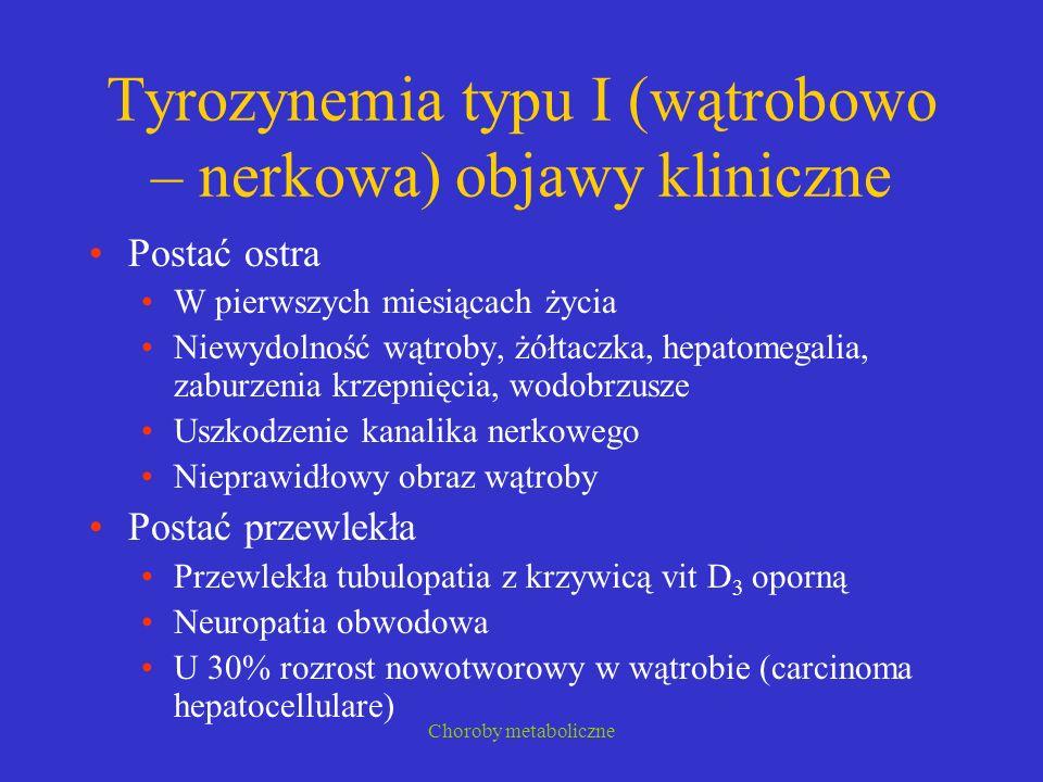 Choroby metaboliczne Tyrozynemia typu I (wątrobowo – nerkowa) objawy kliniczne Postać ostra W pierwszych miesiącach życia Niewydolność wątroby, żółtac