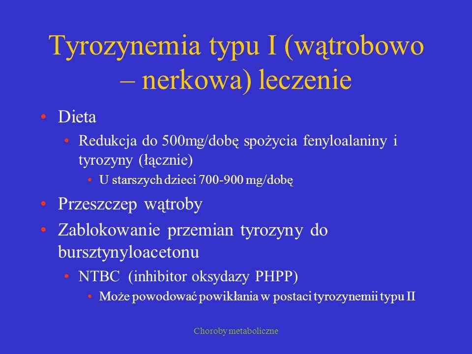 Choroby metaboliczne Tyrozynemia typu I (wątrobowo – nerkowa) leczenie Dieta Redukcja do 500mg/dobę spożycia fenyloalaniny i tyrozyny (łącznie) U star
