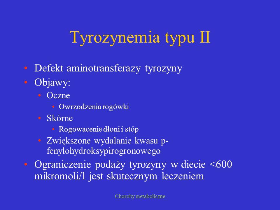 Choroby metaboliczne Tyrozynemia typu II Defekt aminotransferazy tyrozyny Objawy: Oczne Owrzodzenia rogówki Skórne Rogowacenie dłoni i stóp Zwiększone