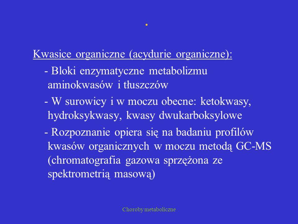 Choroby metaboliczne. Kwasice organiczne (acydurie organiczne): - Bloki enzymatyczne metabolizmu aminokwasów i tłuszczów - W surowicy i w moczu obecne