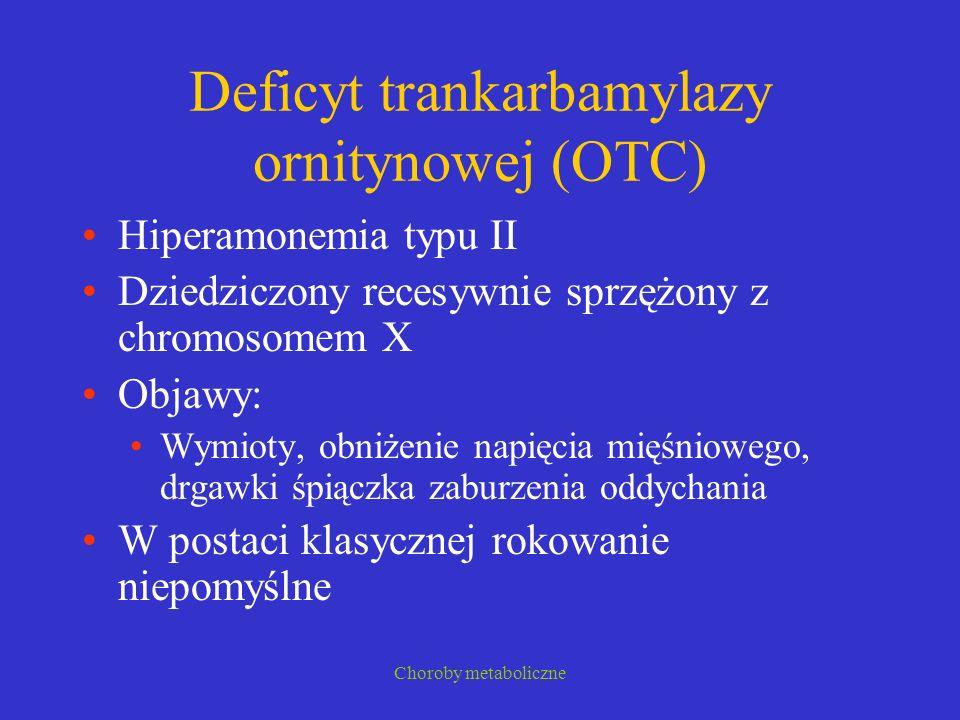 Choroby metaboliczne Deficyt trankarbamylazy ornitynowej (OTC) Hiperamonemia typu II Dziedziczony recesywnie sprzężony z chromosomem X Objawy: Wymioty