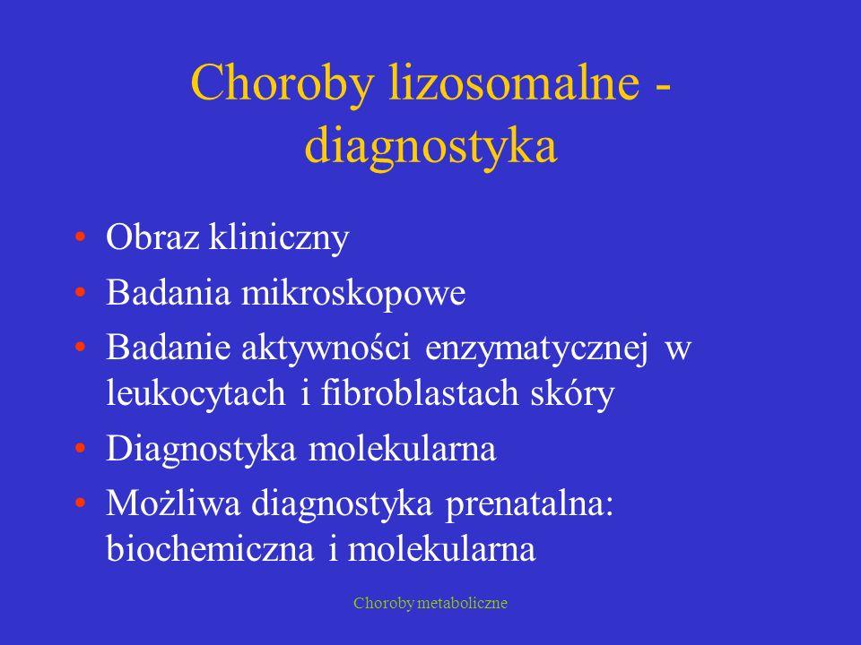 Choroby metaboliczne Choroby lizosomalne - diagnostyka Obraz kliniczny Badania mikroskopowe Badanie aktywności enzymatycznej w leukocytach i fibroblas