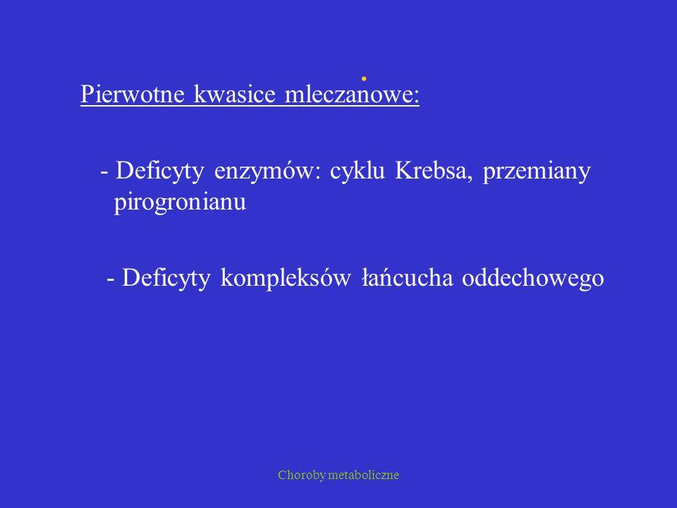 Choroby metaboliczne. Pierwotne kwasice mleczanowe: - Deficyty enzymów: cyklu Krebsa, przemiany pirogronianu - Deficyty kompleksów łańcucha oddechoweg
