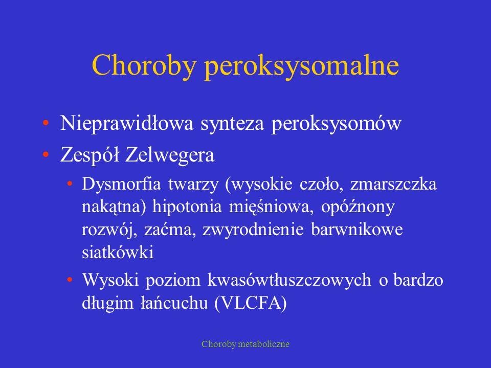 Choroby metaboliczne Choroby peroksysomalne Nieprawidłowa synteza peroksysomów Zespół Zelwegera Dysmorfia twarzy (wysokie czoło, zmarszczka nakątna) h