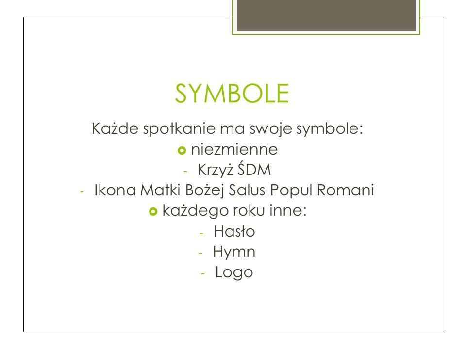 SYMBOLE Każde spotkanie ma swoje symbole:  niezmienne - Krzyż ŚDM - Ikona Matki Bożej Salus Popul Romani  każdego roku inne: - Hasło - Hymn - Logo