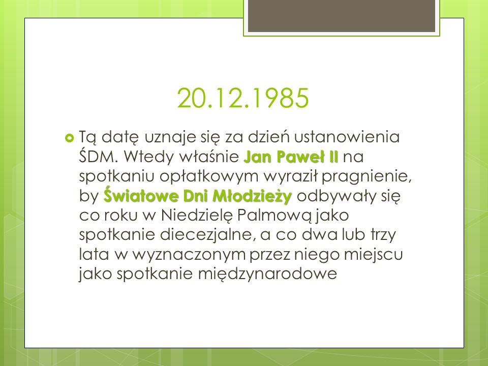 20.12.1985 Jan Paweł II Światowe Dni Młodzieży  Tą datę uznaje się za dzień ustanowienia ŚDM. Wtedy właśnie Jan Paweł II na spotkaniu opłatkowym wyra