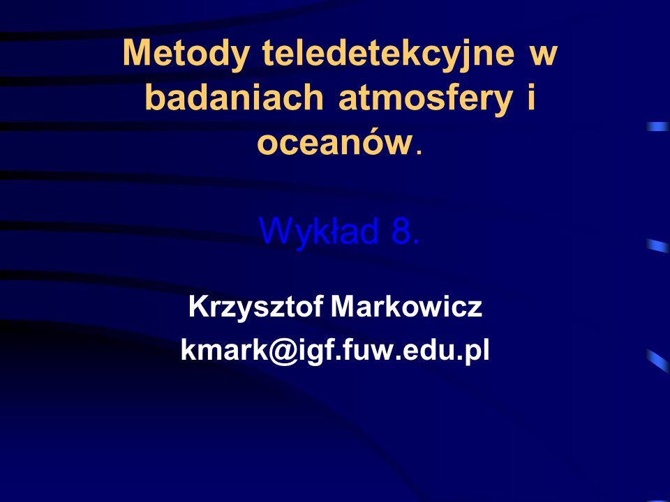 Metody teledetekcyjne w badaniach atmosfery i oceanów. Wykład 8. Krzysztof Markowicz kmark@igf.fuw.edu.pl