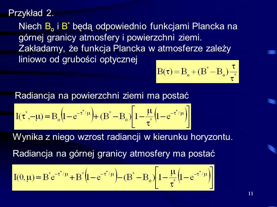 11 Przykład 2. Niech B o i B * będą odpowiednio funkcjami Plancka na górnej granicy atmosfery i powierzchni ziemi. Zakładamy, że funkcja Plancka w atm